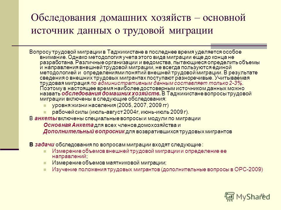 10 Обследования домашних хозяйств – основной источник данных о трудовой миграции Вопросу трудовой миграции в Таджикистане в последнее время уделяется особое внимание. Однако методология учета этого вида миграции еще до конца не разработана. Различные
