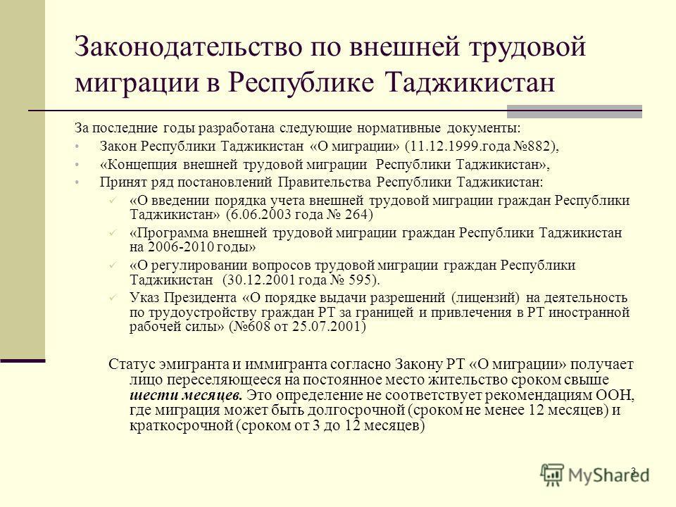 3 Законодательство по внешней трудовой миграции в Республике Таджикистан За последние годы разработана следующие нормативные документы: Закон Республики Таджикистан «О миграции» (11.12.1999.года 882), «Концепция внешней трудовой миграции Республики Т