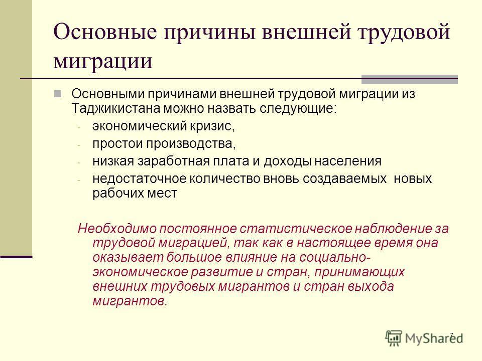 7 Основные причины внешней трудовой миграции Основными причинами внешней трудовой миграции из Таджикистана можно назвать следующие: - экономический кризис, - простои производства, - низкая заработная плата и доходы населения - недостаточное количеств