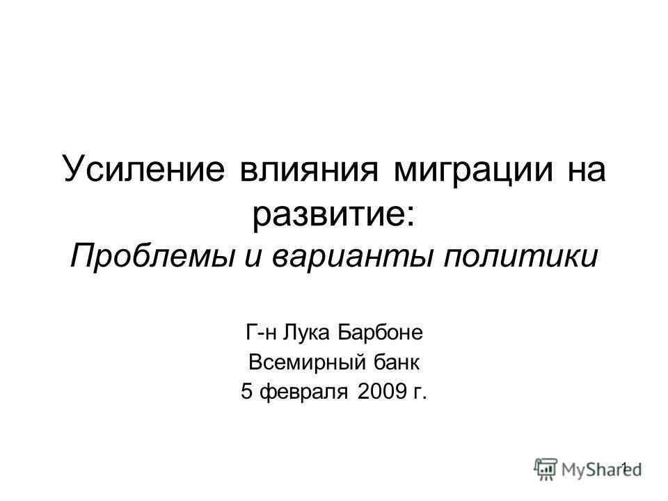 1 Усиление влияния миграции на развитие: Проблемы и варианты политики Г-н Лука Барбоне Всемирный банк 5 февраля 2009 г.
