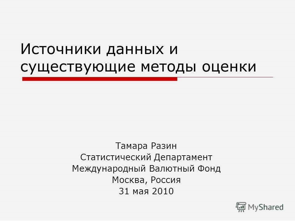 Источники данных и существующие методы оценки Тамара Разин Статистический Департамент Международный Валютный Фонд Москва, Россия 31 мая 2010