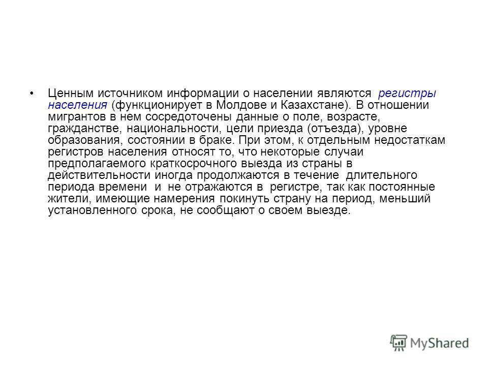 Ценным источником информации о населении являются регистры населения (функционирует в Молдове и Казахстане). В отношении мигрантов в нем сосредоточены данные о поле, возрасте, гражданстве, национальности, цели приезда (отъезда), уровне образования, с