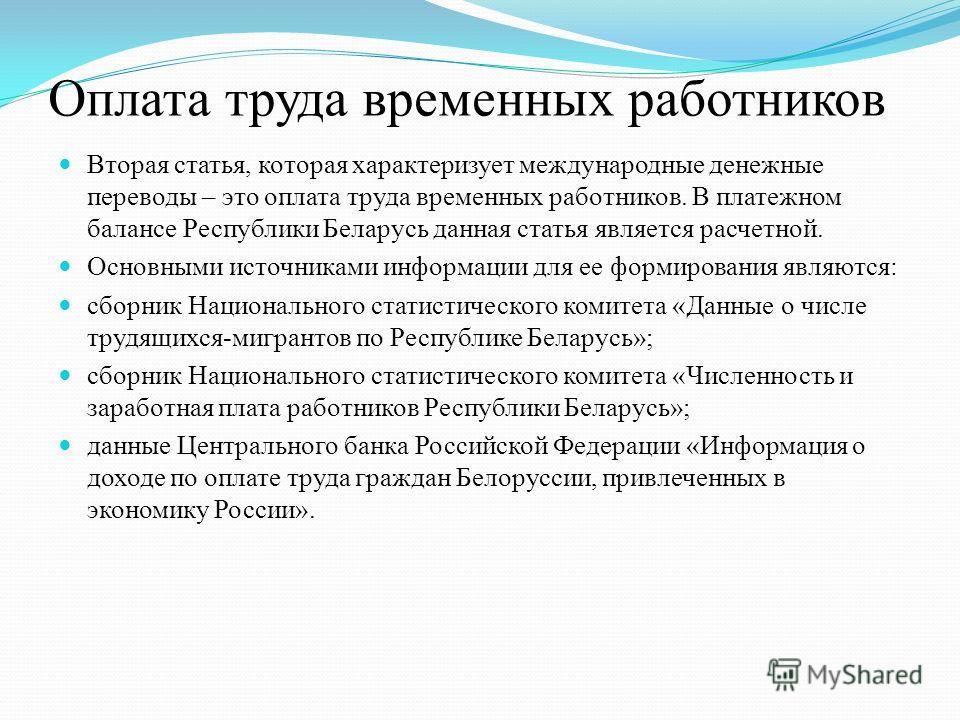 Оплата труда временных работников Вторая статья, которая характеризует международные денежные переводы – это оплата труда временных работников. В платежном балансе Республики Беларусь данная статья является расчетной. Основными источниками информации