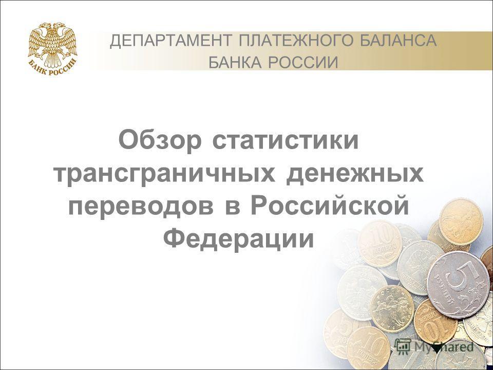 Обзор статистики трансграничных денежных переводов в Российской Федерации ДЕПАРТАМЕНТ ПЛАТЕЖНОГО БАЛАНСА БАНКА РОССИИ