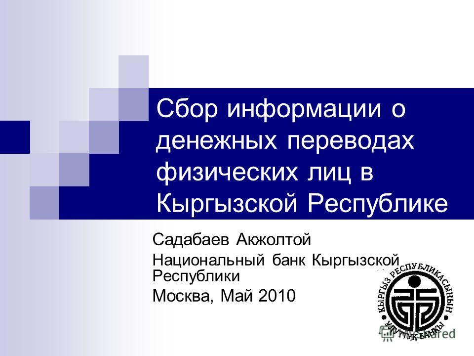 Садабаев Акжолтой Национальный банк Кыргызской Республики Москва, Май 2010 Сбор информации о денежных переводах физических лиц в Кыргызской Республике