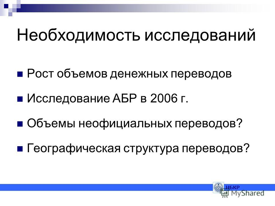 Необходимость исследований Рост объемов денежных переводов Исследование АБР в 2006 г. Объемы неофициальных переводов? Географическая структура переводов? НБКР