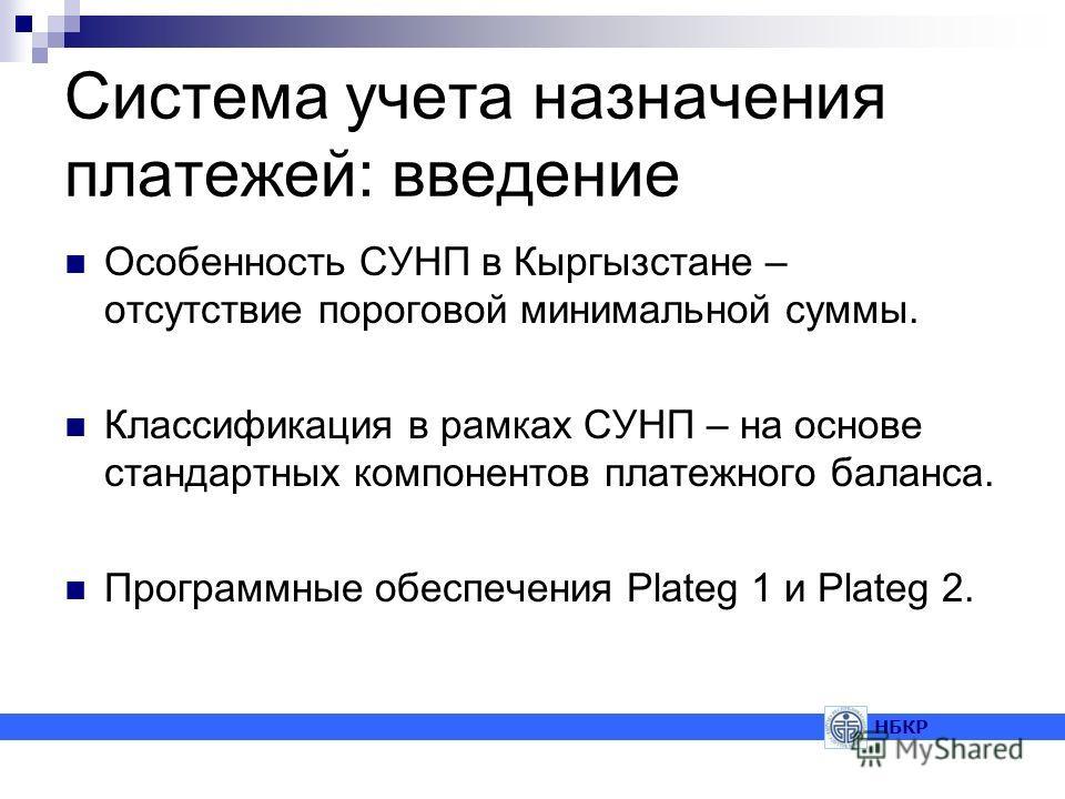 Система учета назначения платежей: введение Особенность СУНП в Кыргызстане – отсутствие пороговой минимальной суммы. Классификация в рамках СУНП – на основе стандартных компонентов платежного баланса. Программные обеспечения Plateg 1 и Plateg 2. НБКР