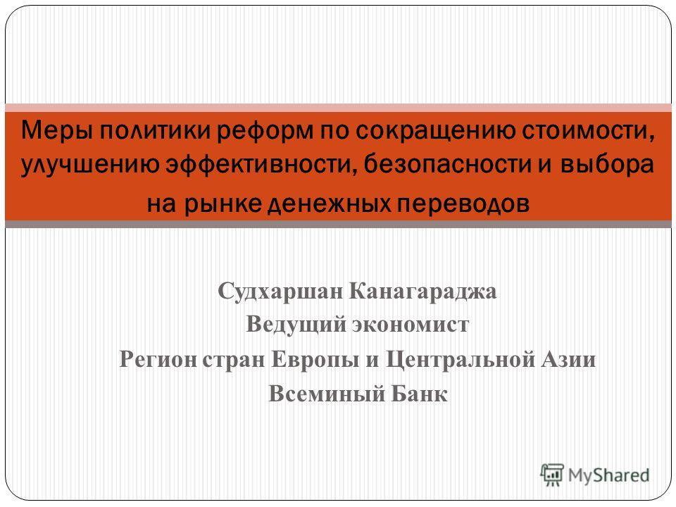 Судхаршан Канагараджа Ведущий экономист Регион стран Европы и Центральной Азии Всеминый Банк Меры политики реформ по сокращению стоимости, улучшению эффективности, безопасности и выбора на рынке денежных переводов