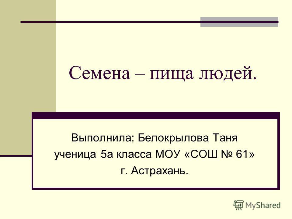 Семена – пища людей. Выполнила: Белокрылова Таня ученица 5а класса МОУ «СОШ 61» г. Астрахань.