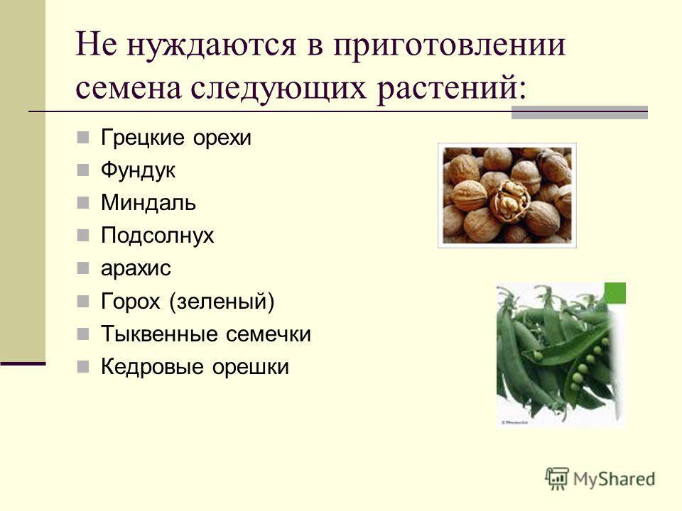 Не нуждаются в приготовлении семена следующих растений: Грецкие орехи Фундук Миндаль Подсолнух арахис Горох (зеленый) Тыквенные семечки Кедровые орешки