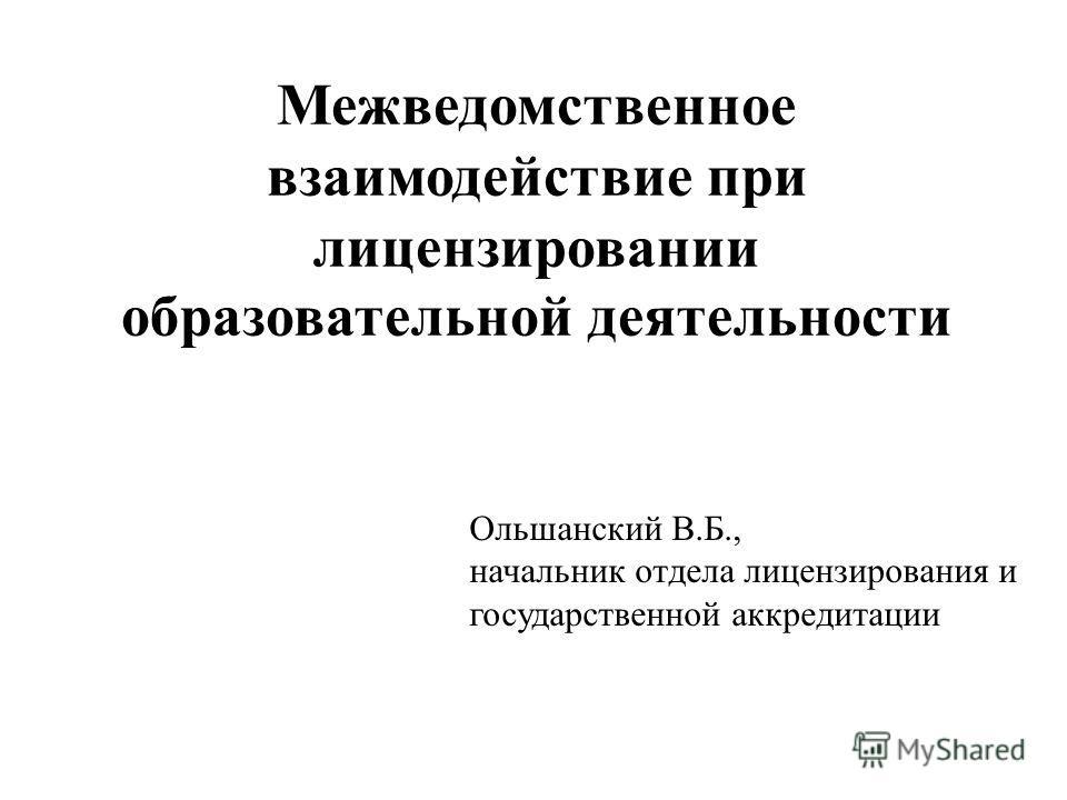 Межведомственное взаимодействие при лицензировании образовательной деятельности Ольшанский В.Б., начальник отдела лицензирования и государственной аккредитации