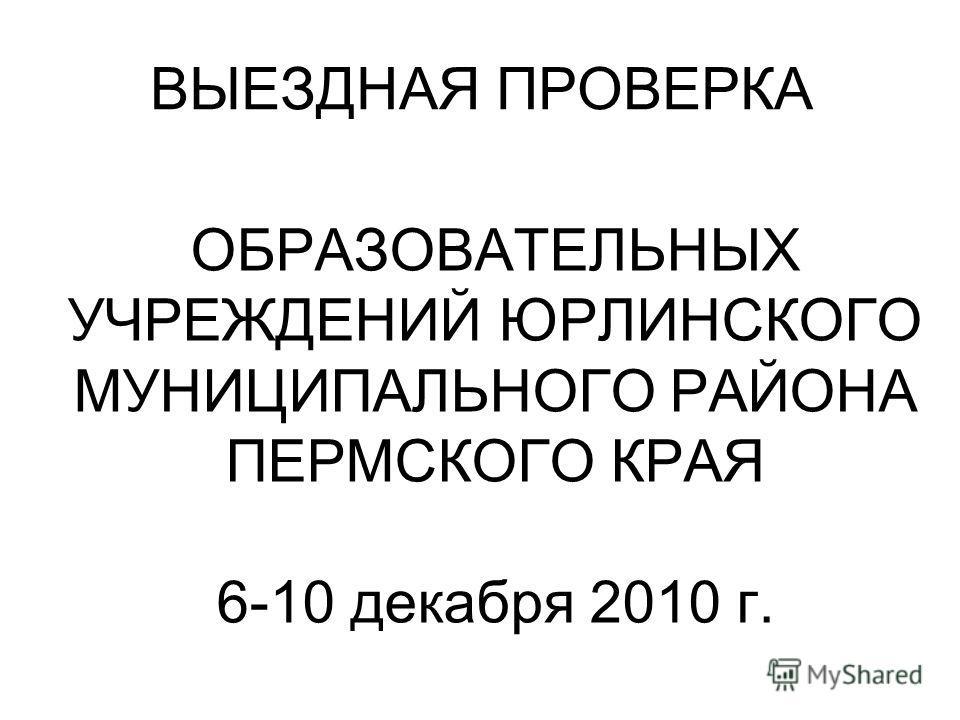 ВЫЕЗДНАЯ ПРОВЕРКА ОБРАЗОВАТЕЛЬНЫХ УЧРЕЖДЕНИЙ ЮРЛИНСКОГО МУНИЦИПАЛЬНОГО РАЙОНА ПЕРМСКОГО КРАЯ 6-10 декабря 2010 г.