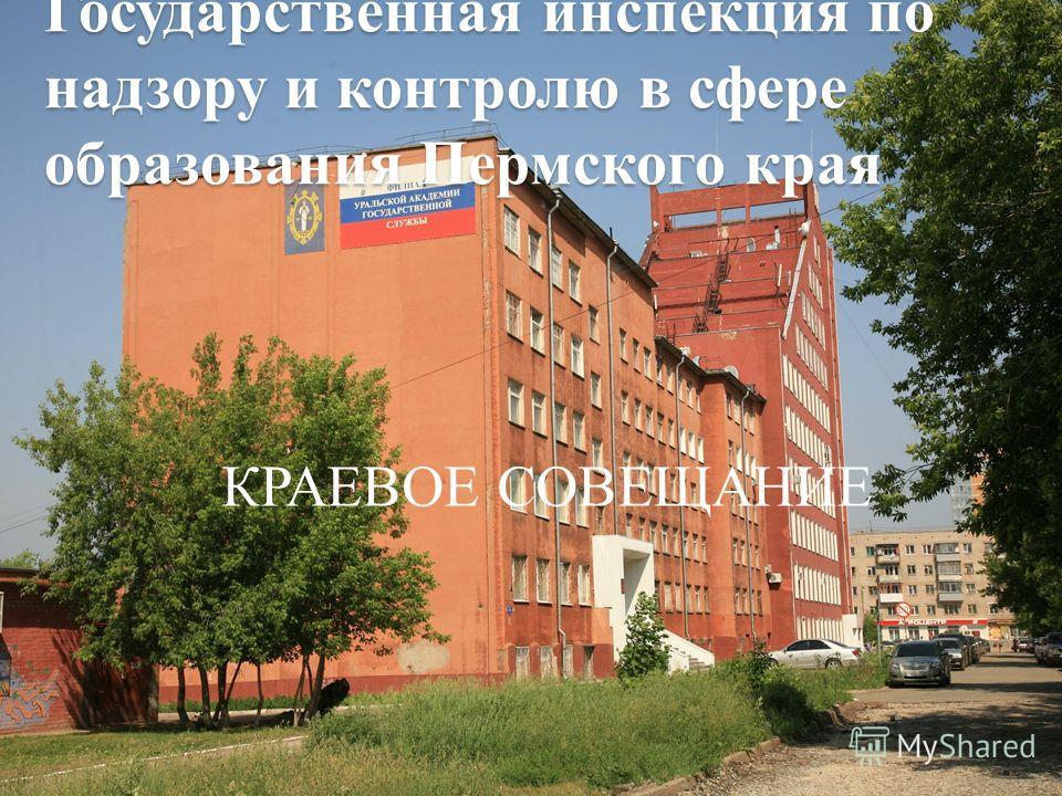 Государственная инспекция по надзору и контролю в сфере образования Пермского края КРАЕВОЕ СОВЕЩАНИЕ