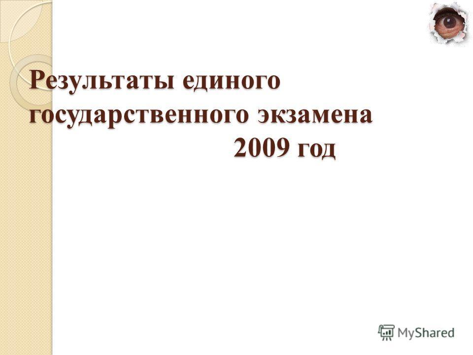 Результаты единого государственного экзамена 2009 год