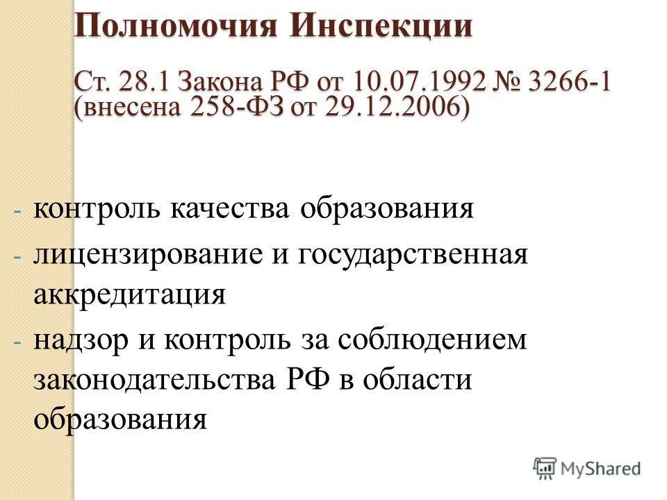 Полномочия Инспекции Ст. 28.1 Закона РФ от 10.07.1992 3266-1 (внесена 258-ФЗ от 29.12.2006) - контроль качества образования - лицензирование и государственная аккредитация - надзор и контроль за соблюдением законодательства РФ в области образования