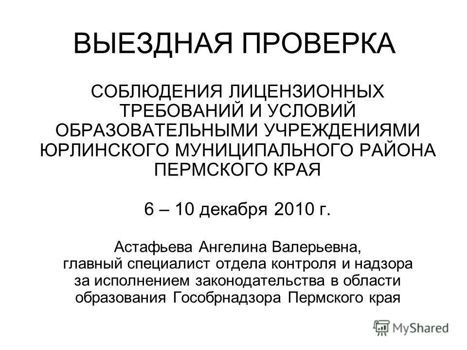ВЫЕЗДНАЯ ПРОВЕРКА СОБЛЮДЕНИЯ ЛИЦЕНЗИОННЫХ ТРЕБОВАНИЙ И УСЛОВИЙ ОБРАЗОВАТЕЛЬНЫМИ УЧРЕЖДЕНИЯМИ ЮРЛИНСКОГО МУНИЦИПАЛЬНОГО РАЙОНА ПЕРМСКОГО КРАЯ 6 – 10 декабря 2010 г. Астафьева Ангелина Валерьевна, главный специалист отдела контроля и надзора за исполне