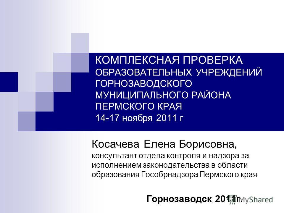 КОМПЛЕКСНАЯ ПРОВЕРКА ОБРАЗОВАТЕЛЬНЫХ УЧРЕЖДЕНИЙ ГОРНОЗАВОДСКОГО МУНИЦИПАЛЬНОГО РАЙОНА ПЕРМСКОГО КРАЯ 14-17 ноября 2011 г Косачева Елена Борисовна, консультант отдела контроля и надзора за исполнением законодательства в области образования Гособрнадзо