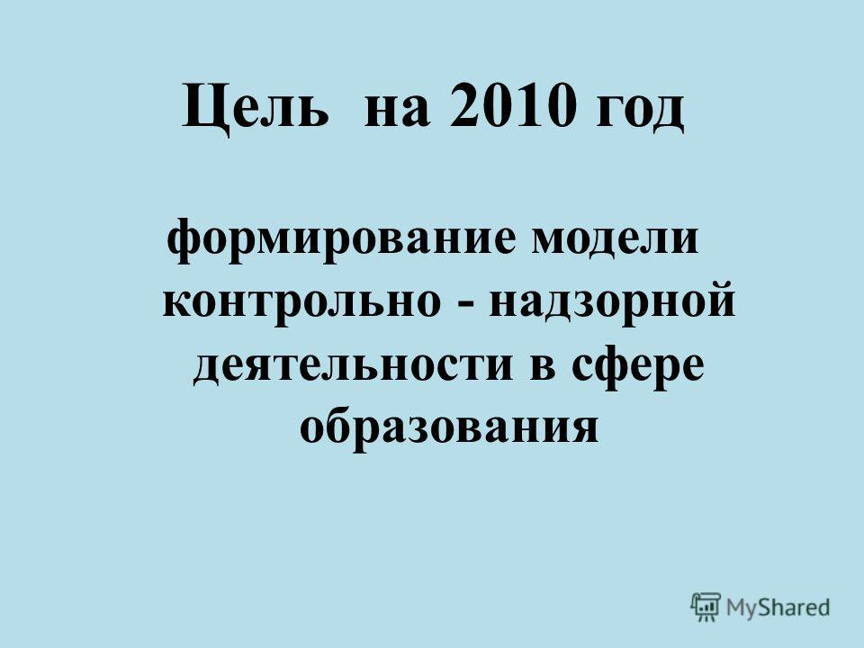 Цель на 2010 год формирование модели контрольно - надзорной деятельности в сфере образования