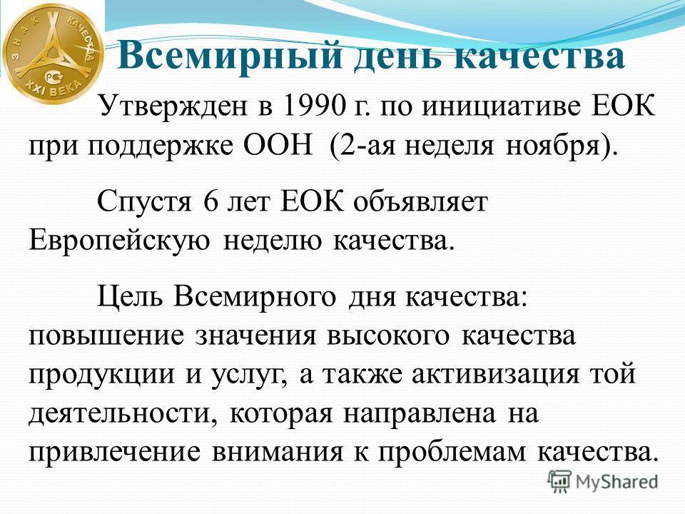 Всемирный день качества Утвержден в 1990 г. по инициативе ЕОК при поддержке ООН (2-ая неделя ноября). Спустя 6 лет ЕОК объявляет Европейскую неделю качества. Цель Всемирного дня качества: повышение значения высокого качества продукции и услуг, а такж