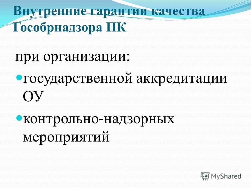 Внутренние гарантии качества Гособрнадзора ПК при организации: государственной аккредитации ОУ контрольно-надзорных мероприятий