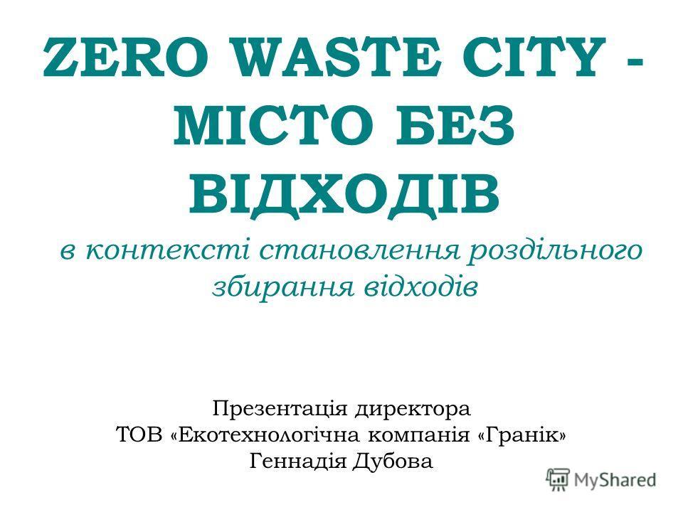 ZERO WASTE CITY - МІСТО БЕЗ ВІДХОДІВ в контексті становлення роздільного збирання відходів Презентація директора ТОВ «Екотехнологічна компанія «Гранік» Геннадія Дубова