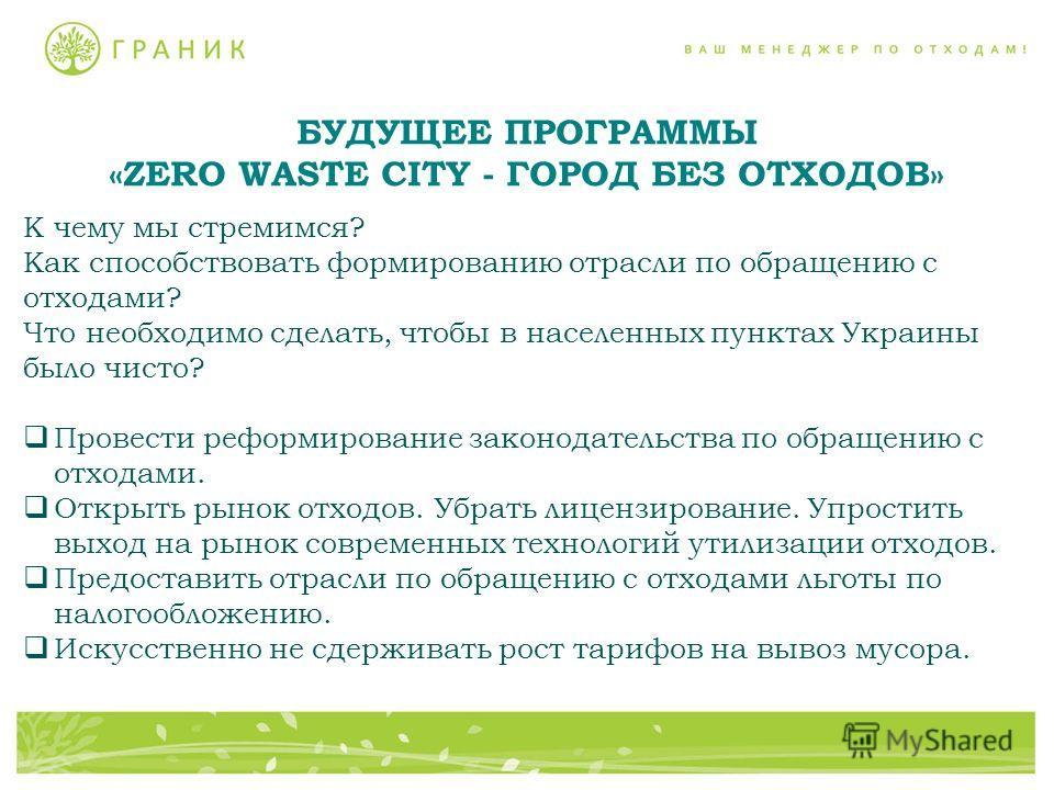 БУДУЩЕЕ ПРОГРАММЫ «ZERO WASTE CITY - ГОРОД БЕЗ ОТХОДОВ» К чему мы стремимся? Как способствовать формированию отрасли по обращению с отходами? Что необходимо сделать, чтобы в населенных пунктах Украины было чисто? Провести реформирование законодательс