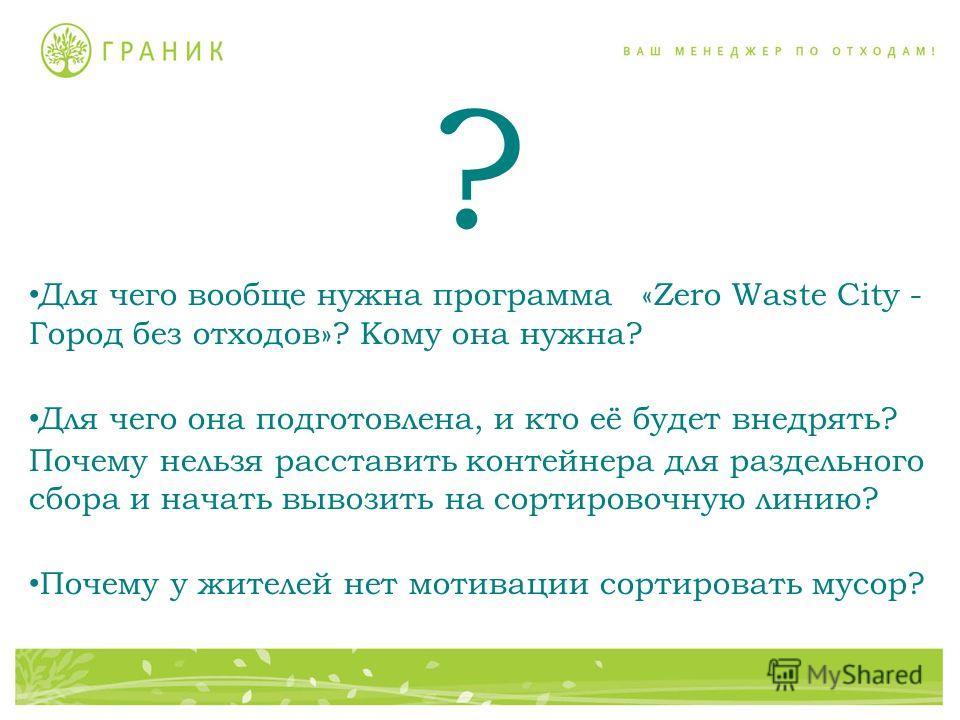 ? Для чего вообще нужна программа «Zero Waste Сity - Город без отходов»? Кому она нужна? Для чего она подготовлена, и кто её будет внедрять? Почему нельзя расставить контейнера для раздельного сбора и начать вывозить на сортировочную линию? Почему у