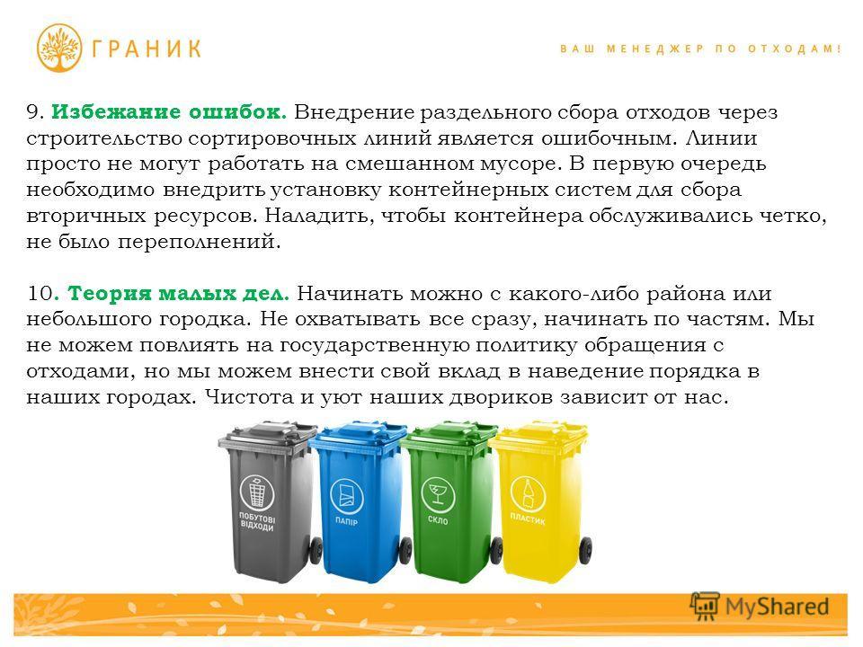 9. Избежание ошибок. Внедрение раздельного сбора отходов через строительство сортировочных линий является ошибочным. Линии просто не могут работать на смешанном мусоре. В первую очередь необходимо внедрить установку контейнерных систем для сбора втор