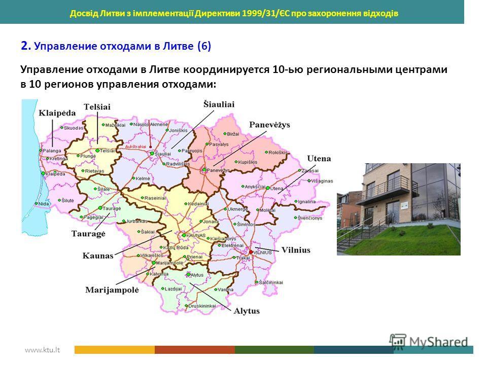 KAUNAS UNIVERSITY OF TECHNOLOGY www.ktu.lt Досвід Литви з імплементації Директиви 1999/31/ЄС про захоронення відходів 2. Управление отходами в Литве (6) Управление отходами в Литве координируется 10-ью региональными центрами в 10 регионов управления