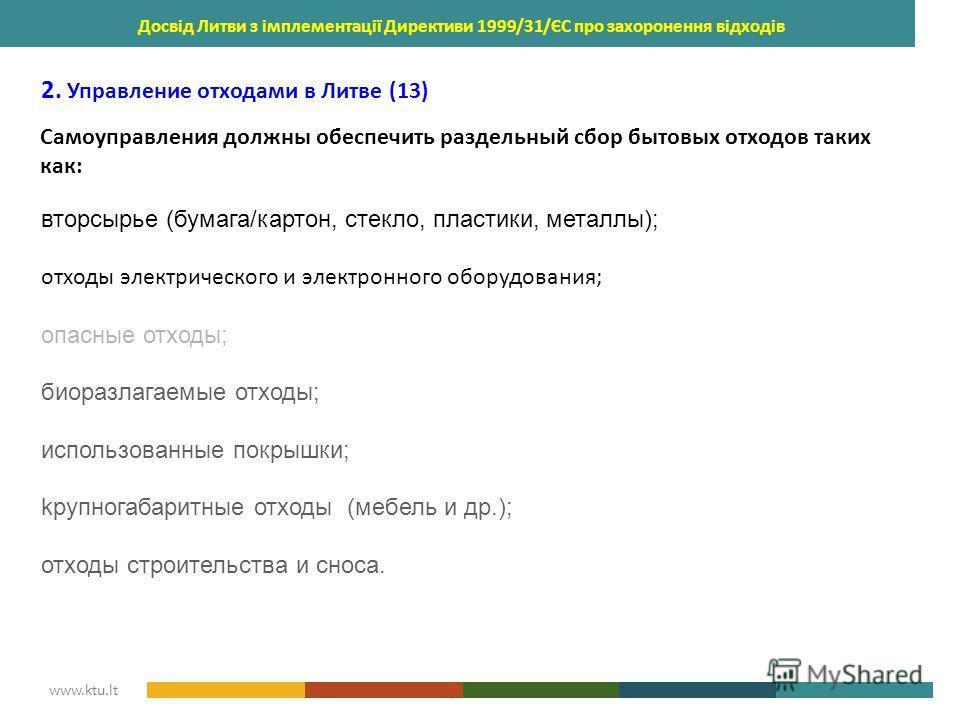 KAUNAS UNIVERSITY OF TECHNOLOGY www.ktu.lt Досвід Литви з імплементації Директиви 1999/31/ЄС про захоронення відходів 2. Управление отходами в Литве (13) Самоуправления должны обеспечить раздельный сбор бытовых отходов таких как: вторсырье (бумага/ка