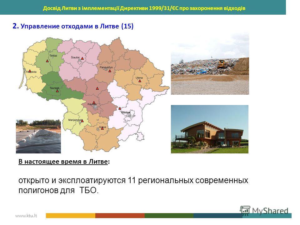 KAUNAS UNIVERSITY OF TECHNOLOGY www.ktu.lt Досвід Литви з імплементації Директиви 1999/31/ЄС про захоронення відходів 2. Управление отходами в Литве (15) В настоящее время в Литве: открыто и эксплоатируются 11 региональных современных полигонов для Т