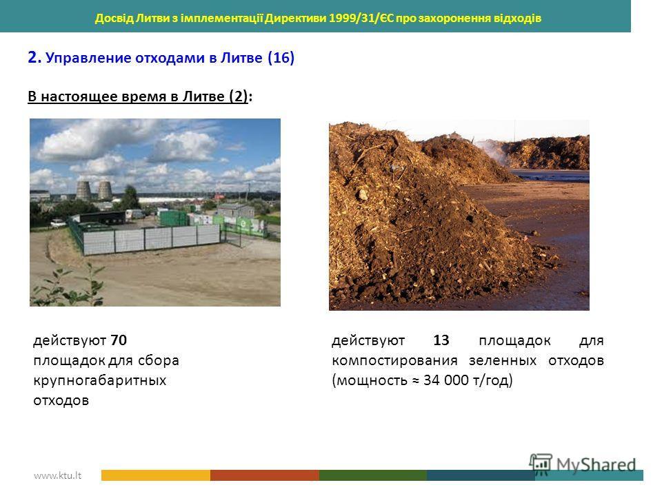 KAUNAS UNIVERSITY OF TECHNOLOGY www.ktu.lt Досвід Литви з імплементації Директиви 1999/31/ЄС про захоронення відходів 2. Управление отходами в Литве (16) В настоящее время в Литве (2): действуют 70 площадок для сбора крупногабаритных отходов действую