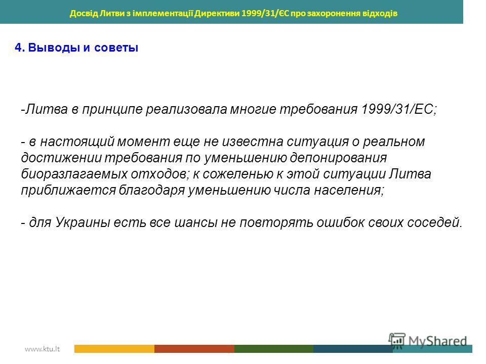 KAUNAS UNIVERSITY OF TECHNOLOGY www.ktu.lt Досвід Литви з імплементації Директиви 1999/31/ЄС про захоронення відходів 4. Выводы и советы -Литва в принципе реализовала многие требования 1999/31/ЕС; - в настоящий момент еще не известна ситуация о реаль