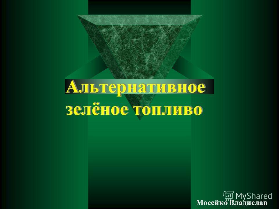 Альтернативное зелёное топливо Мосейко Владислав