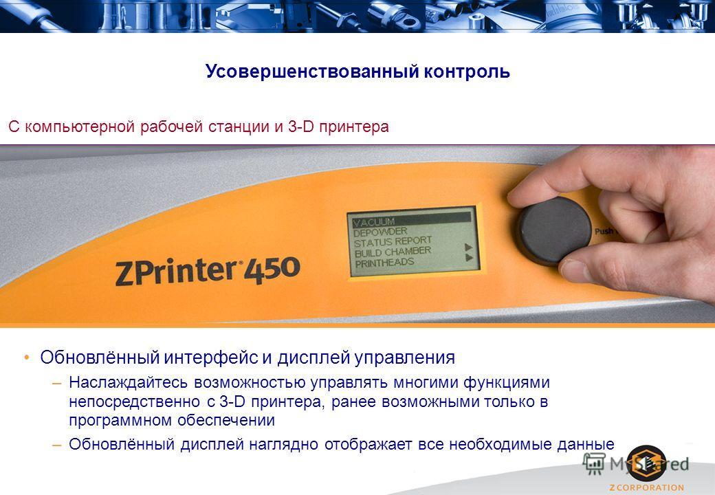 Усовершенствованный контроль С компьютерной рабочей станции и 3-D принтера Обновлённый интерфейс и дисплей управления –Наслаждайтесь возможностью управлять многими функциями непосредственно с 3-D принтера, ранее возможными только в программном обеспе