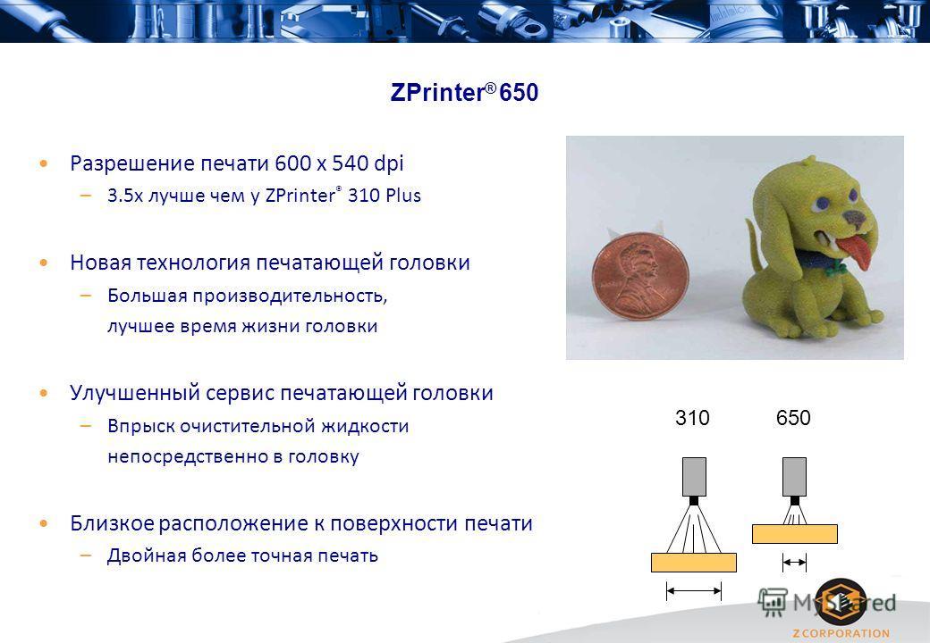 ZPrinter ® 650 Разрешение печати 600 x 540 dpi –3.5x лучше чем у ZPrinter ® 310 Plus Новая технология печатающей головки –Большая производительность, лучшее время жизни головки Улучшенный сервис печатающей головки –Впрыск очистительной жидкости непос