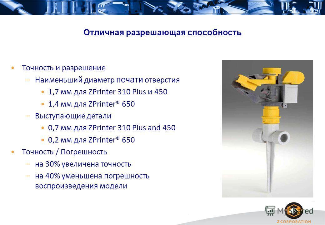 Отличная разрешающая способность Точность и разрешение –Наименьший диаметр печати отверстия 1,7 мм для ZPrinter 310 Plus и 450 1,4 мм для ZPrinter® 650 –Выступающие детали 0,7 мм для ZPrinter 310 Plus and 450 0,2 мм для ZPrinter® 650 Точность / Погре