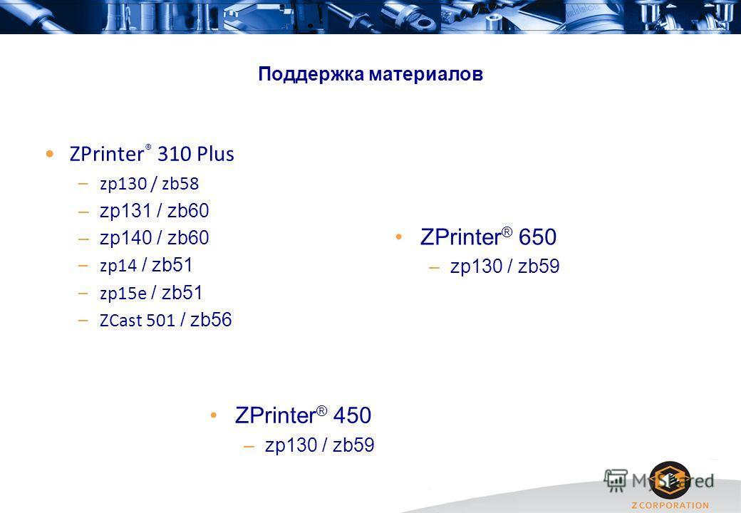 Поддержка материалов ZPrinter ® 310 Plus –zp130 / zb58 –zp131 / zb60 –zp140 / zb60 –zp14 / zb51 –zp15e / zb51 –ZCast 501 / zb56 ZPrinter ® 450 –zp130 / zb59 ZPrinter ® 650 –zp130 / zb59
