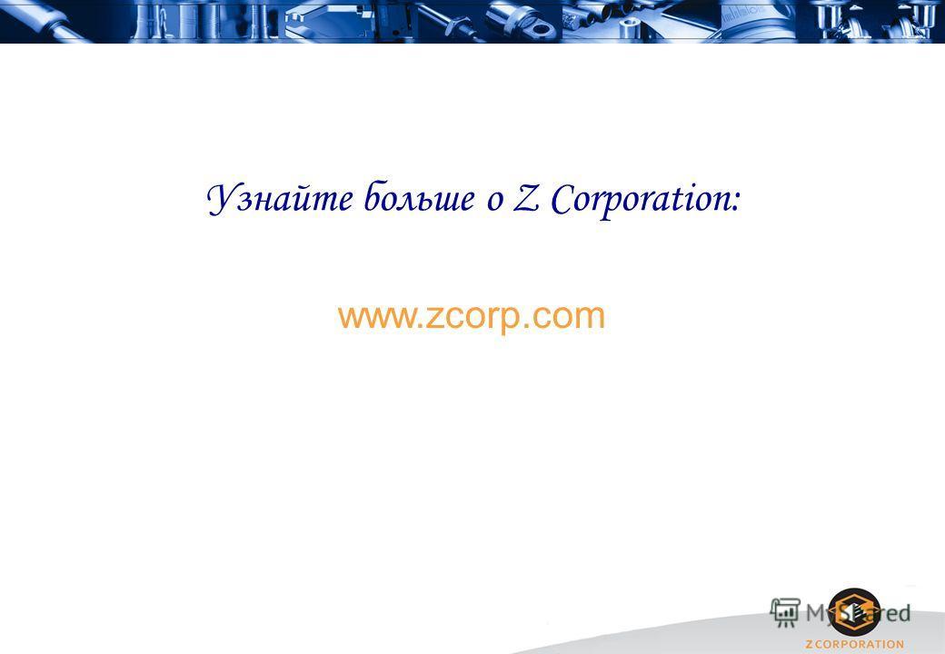 Узнайте больше о Z Corporation: www.zcorp.com