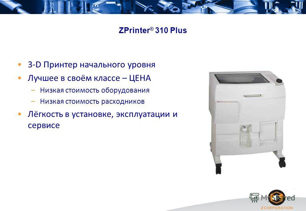ZPrinter ® 310 Plus 3-D Принтер начального уровня Лучшее в своём классе – ЦЕНА –Низкая стоимость оборудования –Низкая стоимость расходников Лёгкость в установке, эксплуатации и сервисе