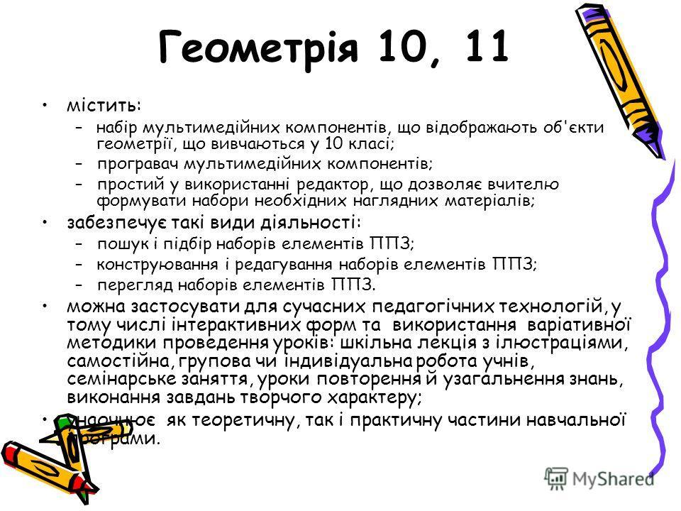 Геометрія 10, 11 містить: –набір мультимедійних компонентів, що відображають об'єкти геометрії, що вивчаються у 10 класі; –програвач мультимедійних компонентів; –простий у використанні редактор, що дозволяє вчителю формувати набори необхідних наглядн