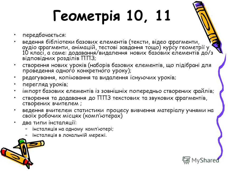 Геометрія 10, 11 передбачається: ведення бібліотеки базових елементів (тексти, відео фрагменти, аудіо фрагменти, анімацій, тестові завдання тощо) курсу геометрії у 10 класі, а саме: додавання/видалення нових базових елементів до/з відповідних розділі