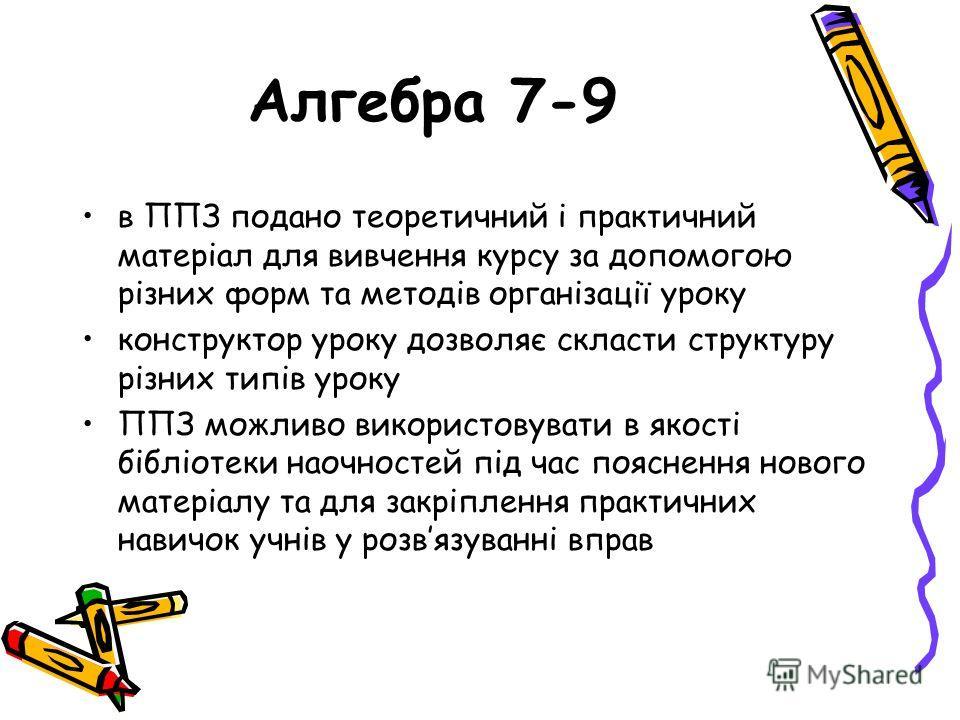 Алгебра 7-9 в ППЗ подано теоретичний і практичний матеріал для вивчення курсу за допомогою різних форм та методів організації уроку конструктор уроку дозволяє скласти структуру різних типів уроку ППЗ можливо використовувати в якості бібліотеки наочно