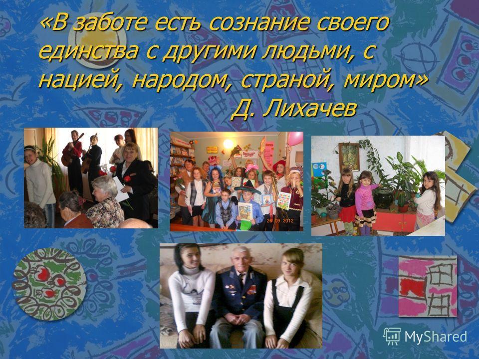 «В заботе есть сознание своего единства с другими людьми, с нацией, народом, страной, миром» Д. Лихачев