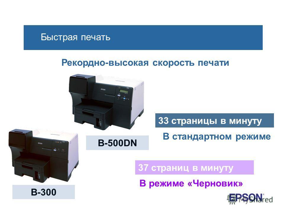 Быстрая печать Рекордно-высокая скорость печати B-300 B-500DN 33 страницы в минуту В стандартном режиме 37 страниц в минуту В режиме «Черновик»