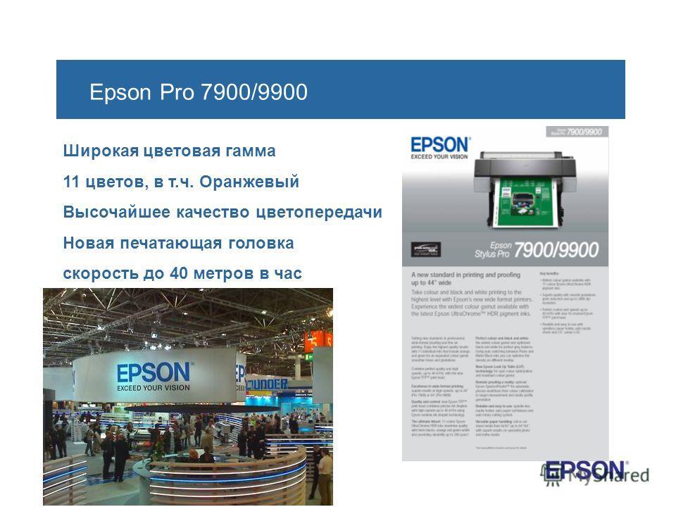 Epson Pro 7900/9900 Широкая цветовая гамма 11 цветов, в т.ч. Оранжевый Высочайшее качество цветопередачи Новая печатающая головка скорость до 40 метров в час