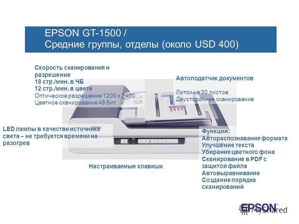 EPSON GT-1500 / Средние группы, отделы (около USD 400) Скорость сканирования и разрешение 18 стр./мин. в ЧБ 12 стр./мин. в цвете Оптическое разрешение 1200 х 2400 Цветное сканирование 48 бит Автоподатчик документов Лоток на 30 листов Двустороннее ска