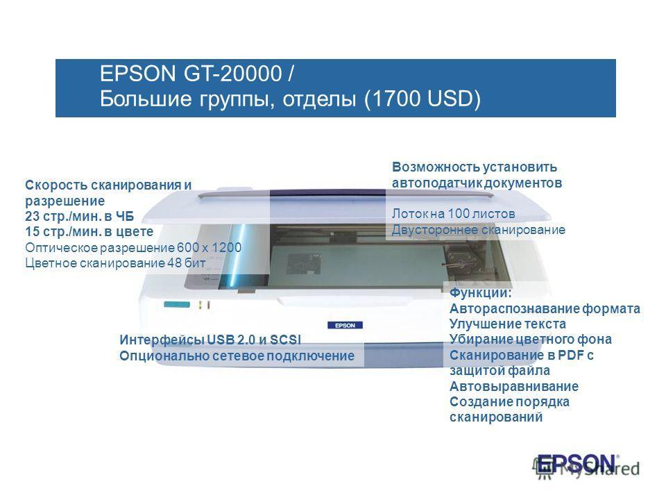 EPSON GT-20000 / Большие группы, отделы (1700 USD) Скорость сканирования и разрешение 23 стр./мин. в ЧБ 15 стр./мин. в цвете Оптическое разрешение 600 х 1200 Цветное сканирование 48 бит Возможность установить автоподатчик документов Лоток на 100 лист