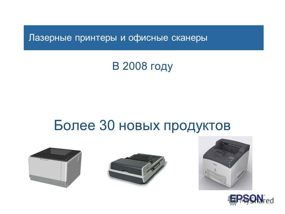 Лазерные принтеры и офисные сканеры В 2008 году Более 30 новых продуктов