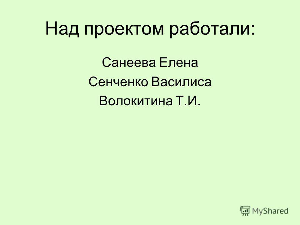 Над проектом работали: Санеева Елена Сенченко Василиса Волокитина Т.И.